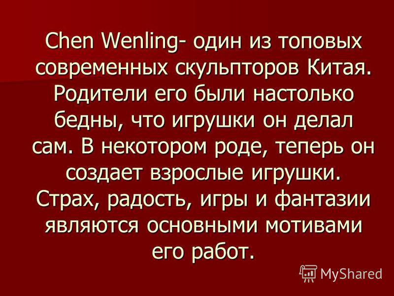 Chen Wenling- один из топовых современных скульпторов Китая. Родители его были настолько бедны, что игрушки он делал сам. В некотором роде, теперь он создает взрослые игрушки. Страх, радость, игры и фантазии являются основными мотивами его работ.