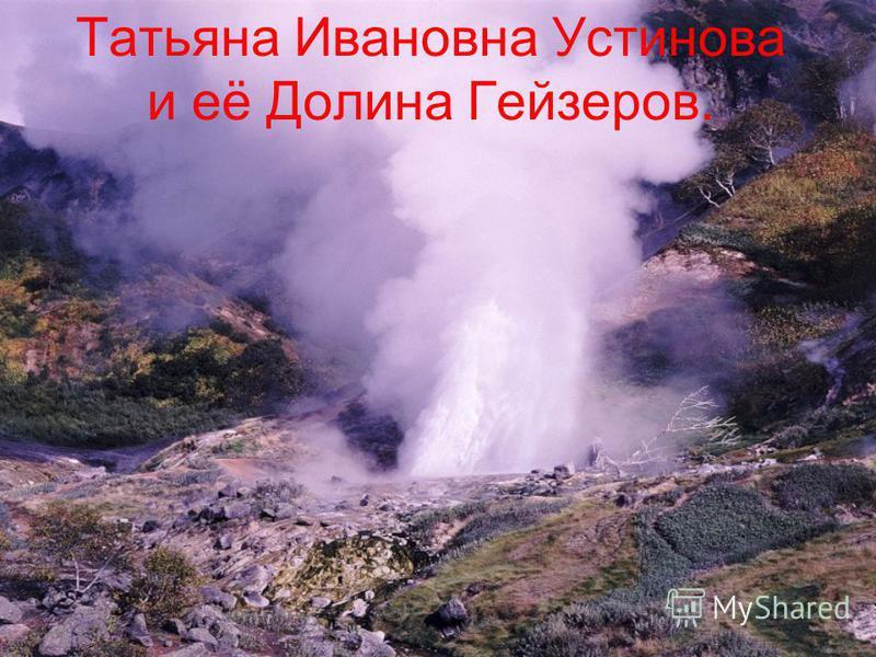 Татьяна Ивановна Устинова и её Долина Гейзеров.