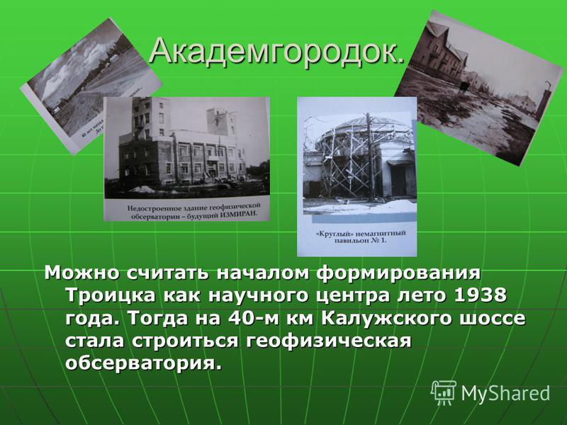 Академгородок. Можно считать началом формирования Троицка как научного центра лето 1938 года. Тогда на 40-м км Калужского шоссе стала строиться геофизическая обсерватория.