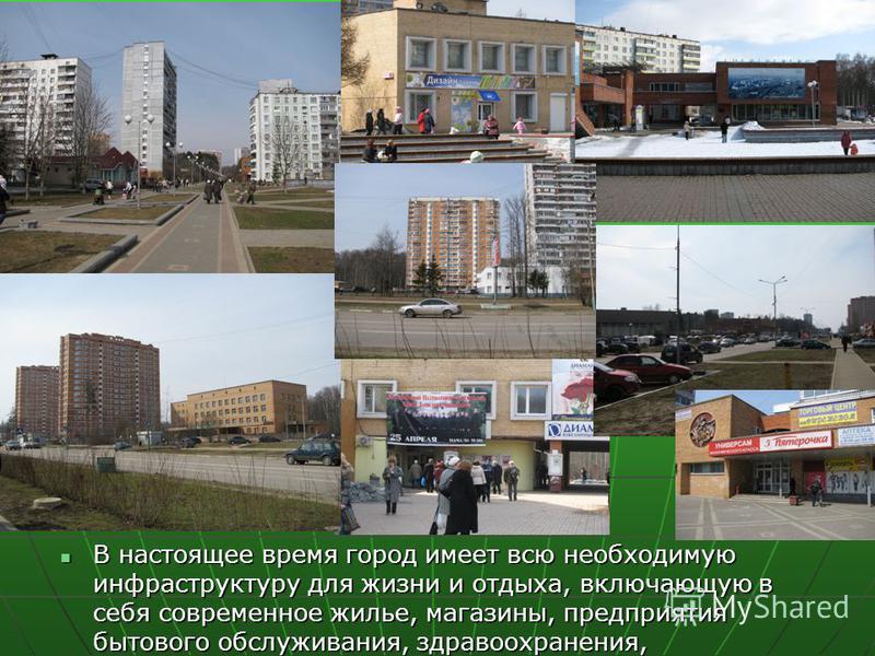 В настоящее время город имеет всю необходимую инфраструктуру для жизни и отдыха, включающую в себя современное жилье, магазины, предприятия бытового обслуживания, здравоохранения, В настоящее время город имеет всю необходимую инфраструктуру для жизни