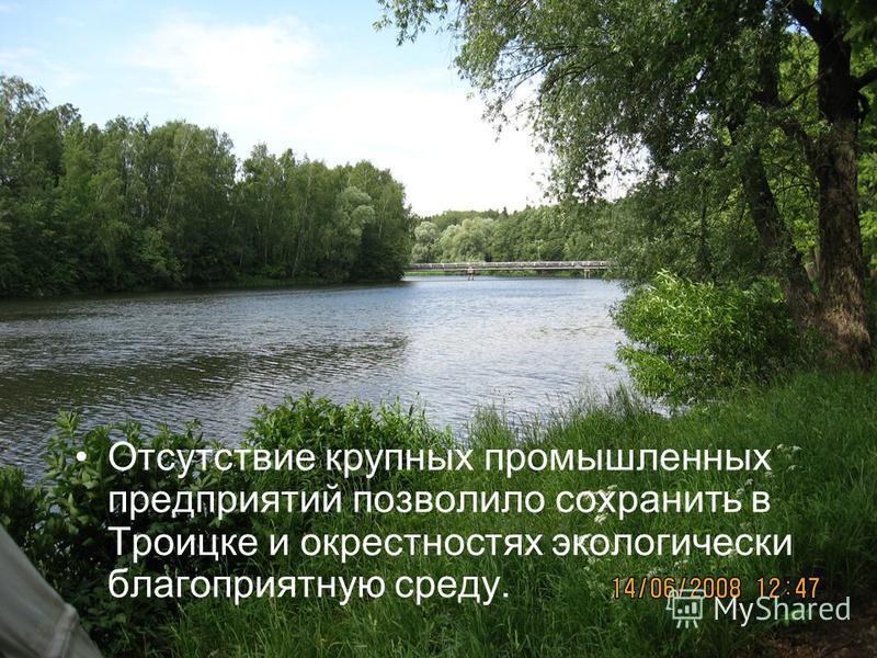 Отсутствие крупных промышленных предприятий позволило сохранить в Троицке и окрестностях экологически благоприятную среду.