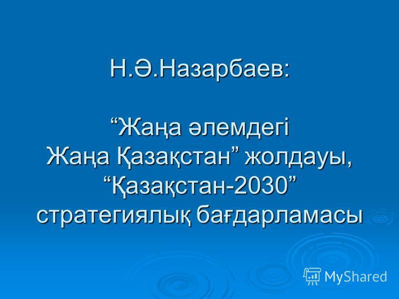 Н.Ә.Назарбаев: Жаңа әлемдегі Жаңа Қазақстан жолдауы, Қазақстан-2030 стратегиялық бағдарламасы