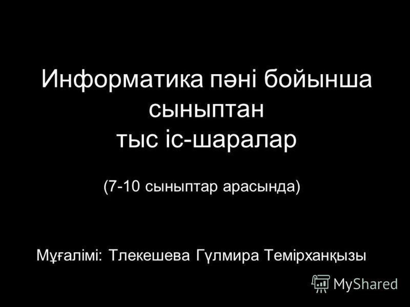 Информатика пәні бойынша сыныптан тыс іс-шаралар (7-10 сыныптар арасында) Мұғалімі: Тлекешева Гүлмира Темірханқызы