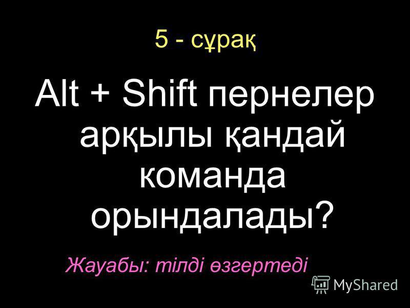 5 - сұрақ Alt + Shift пернелер арқылы қандай команда орындалады? Жауабы: тілді өзгертеді