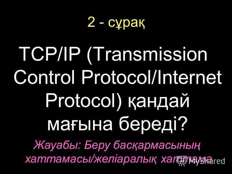 2 - сұрақ TCP/IP (Transmission Control Protocol/Internet Protocol) қандай мағына береді? Жауабы: Беру басқармасының хаттамасы/желіаралық хаттама
