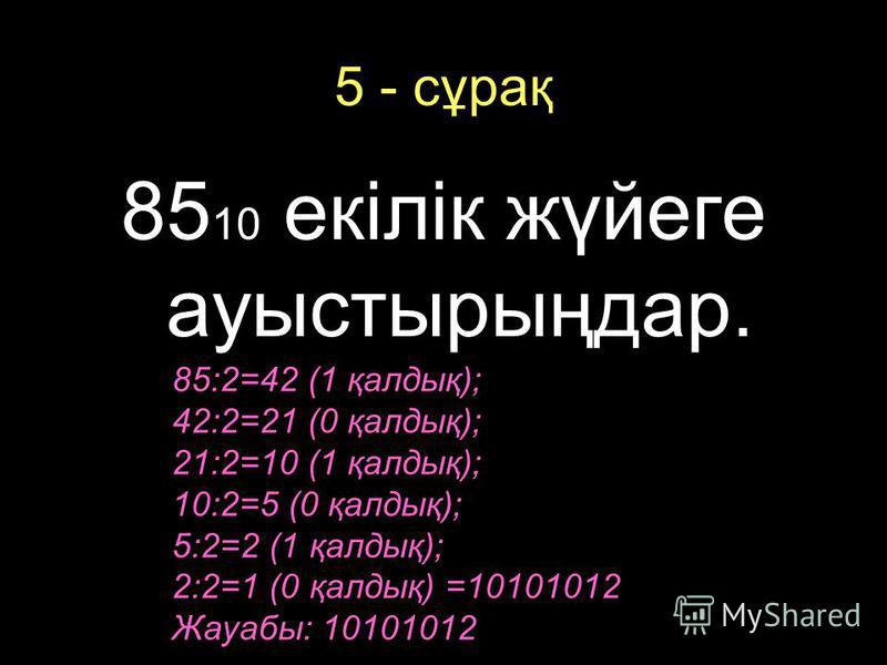 5 - сұрақ 85 10 екілік жүйеге ауыстырыңдар. 85:2=42 (1 қалдық); 42:2=21 (0 қалдық); 21:2=10 (1 қалдық); 10:2=5 (0 қалдық); 5:2=2 (1 қалдық); 2:2=1 (0 қалдық) =10101012 Жауабы: 10101012