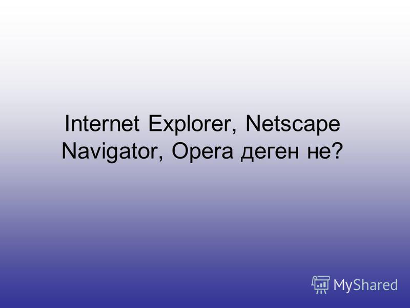 Internet Explorer, Netscape Navigator, Opera деген не?