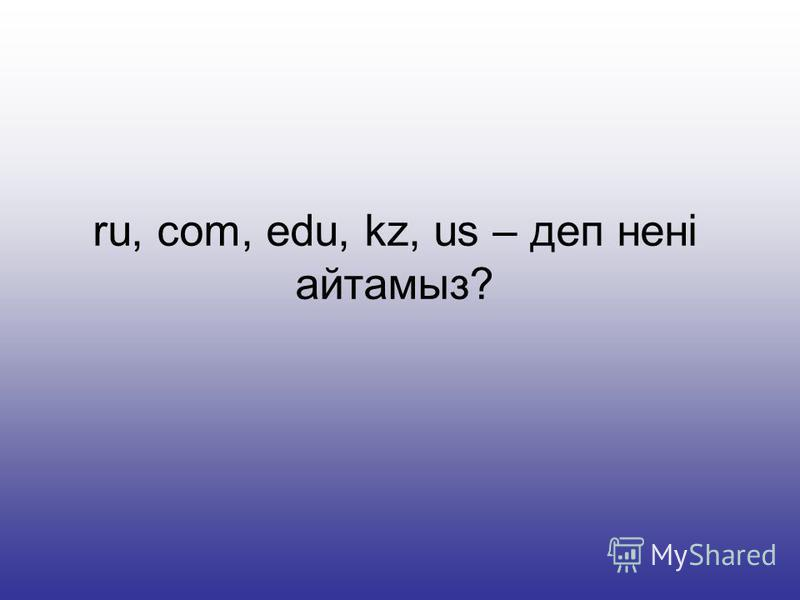 ru, com, edu, kz, us – деп нені айтамыз?
