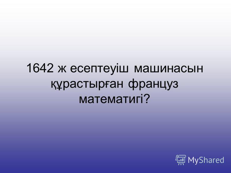 1642 ж есептеуіш машинасын құрастырған француз математигі?