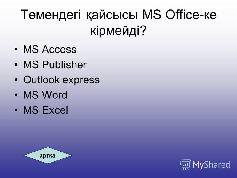 Төмендегі қайсысы MS Office-ке кірмейді? MS Access MS Publisher Outlook express MS Word MS Excel артқа