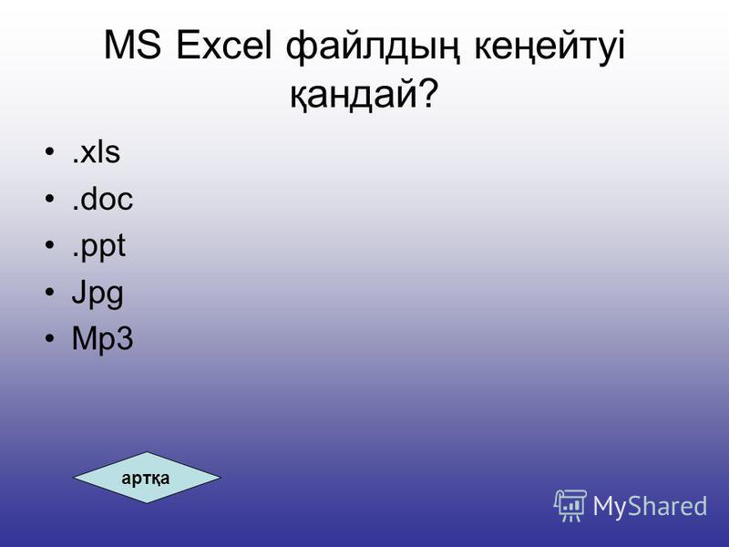 MS Excel файлдың кеңейтуі қандай?.xls.doc.ppt Jpg Mp3 артқа