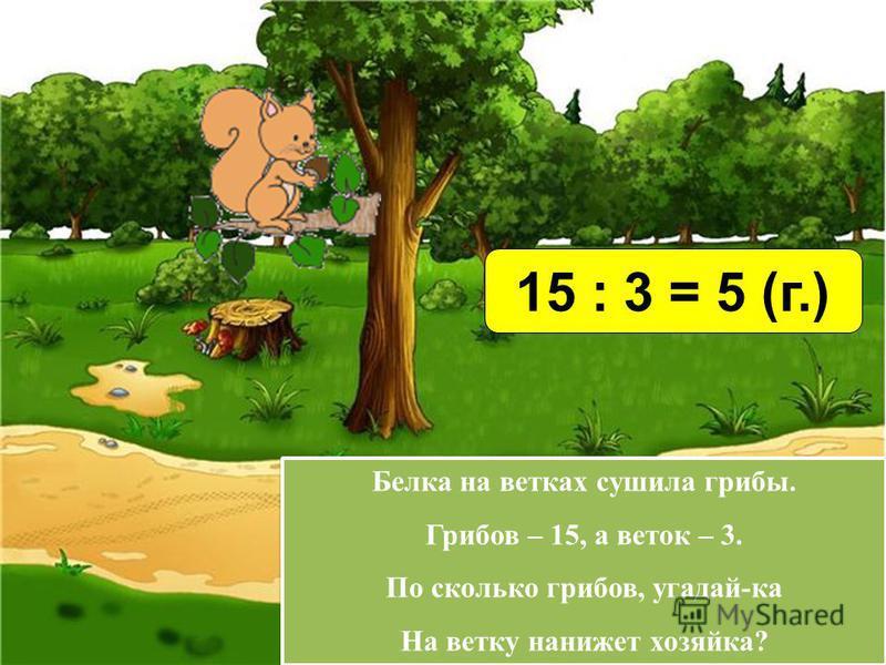 Белка на ветках сушила грибы. Грибов – 15, а веток – 3. По сколько грибов, угадай-ка На ветку нанижет хозяйка? Белка на ветках сушила грибы. Грибов – 15, а веток – 3. По сколько грибов, угадай-ка На ветку нанижет хозяйка? 15 : 3 = 5 (г.)