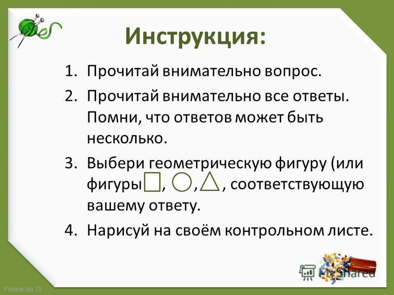 FokinaLida.75 Инструкция: 1. Прочитай внимательно вопрос. 2. Прочитай внимательно все ответы. Помни, что ответов может быть несколько. 3. Выбери геометрическую фигуру (или фигуры,,, соответствующую вашему ответу. 4. Нарисуй на своём контрольном листе