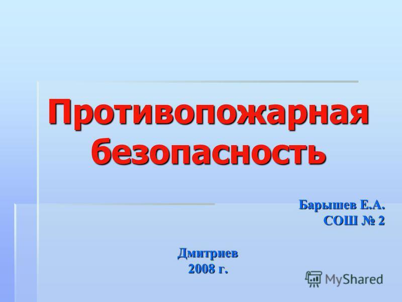 Противопожарная безопасность Барышев Е.А. СОШ 2 Дмитриев 2008 г.