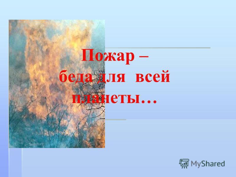Пожар – беда для всей планеты…