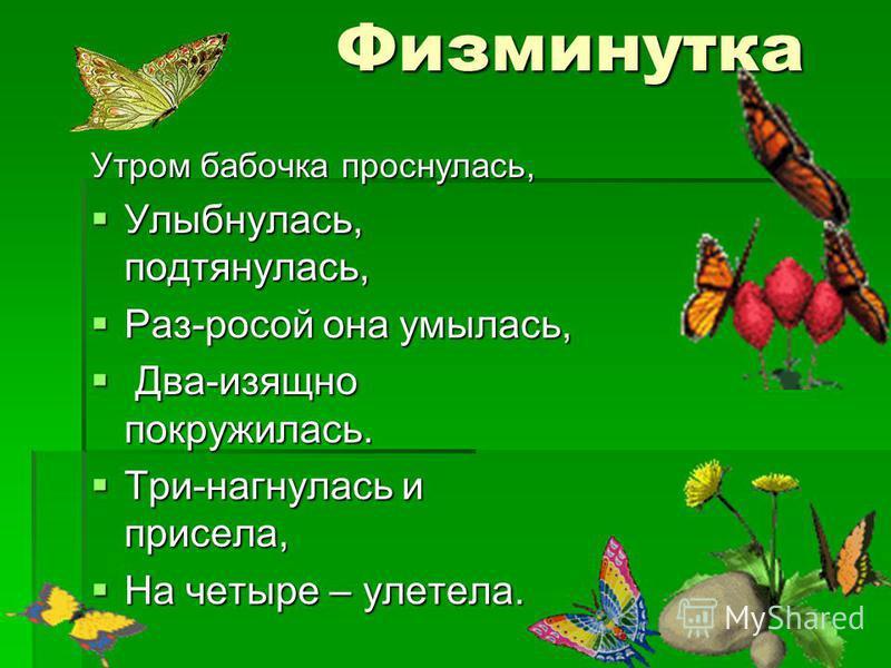 Физминутка Утром бабочка проснулась, Улыбнулась, подтянулась, Улыбнулась, подтянулась, Раз-росой она умылась, Раз-росой она умылась, Два-изящно покружилась. Два-изящно покружилась. Три-нагнулась и присела, Три-нагнулась и присела, На четыре – улетела