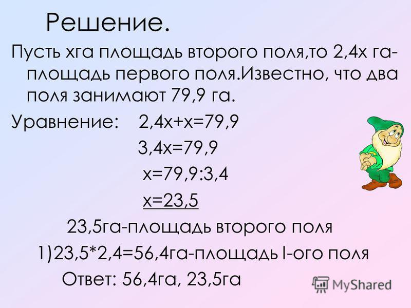 Решение. Пусть хга площадь второго поля,то 2,4 х га- площадь первого поля.Известно, что два поля занимают 79,9 га. Уравнение: 2,4 х+х=79,9 3,4 х=79,9 х=79,9:3,4 х=23,5 23,5 га-площадь второго поля 1)23,5*2,4=56,4 га-площадь I-ого поля Ответ: 56,4 га,