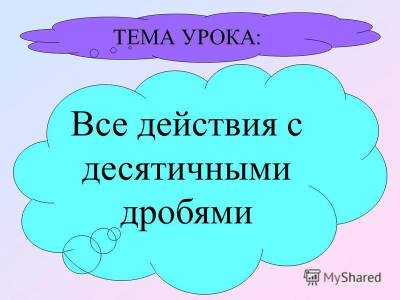 Все действия с десятичными дробями ТЕМА УРОКА: