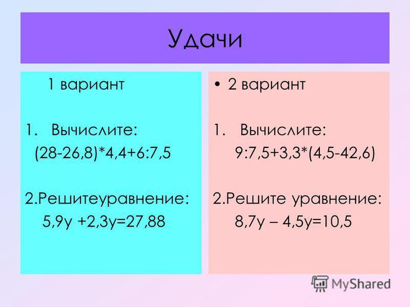 Удачи 1 вариант 1. Вычислите: (28-26,8)*4,4+6:7,5 2.Решитеуравнение: 5,9 у +2,3 у=27,88 2 вариант 1. Вычислите: 9:7,5+3,3*(4,5-42,6) 2. Решите уравнение: 8,7 у – 4,5 у=10,5