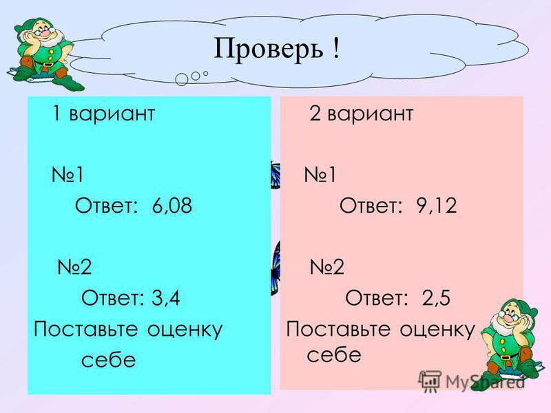Проверь ! 1 вариант 1 Ответ: 6,08 2 Ответ: 3,4 Поставьте оценку себе 2 вариант 1 Ответ: 9,12 2 Ответ: 2,5 Поставьте оценку себе