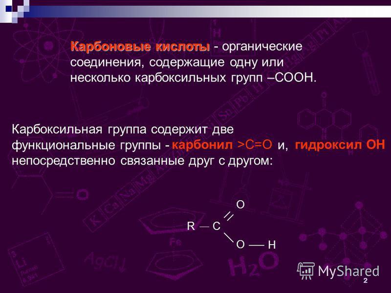 2 Карбоновые кислоты Карбоновые кислоты - органические соединения, содержащие одну или несколько карбоксильных групп –СООН. Карбоксильная группа содержит две функциональные группы - и, непосредственно связанные друг с другом: R C O O H карбонил >С=Ог
