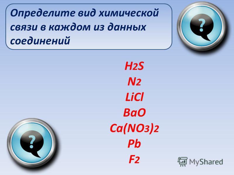 H 2 S N 2 LiCl BaO Ca(NO 3 ) 2 Pb F 2 Определите вид химической связи в каждом из данных соединений