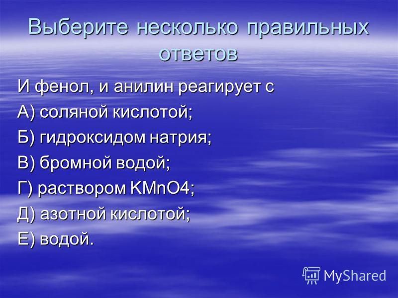 Выберите несколько правильных ответов И фенол, и анилин реагирует с А) соляной кислотой; Б) гидроксидом натрия; В) бромной водой; Г) раствором KMnO4; Д) азотной кислотой; Е) водой.