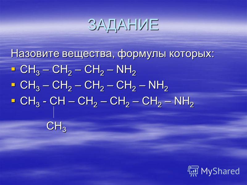 ЗАДАНИЕ Назовите вещества, формулы которых: CH 3 – CH 2 – CH 2 – NH 2 CH 3 – CH 2 – CH 2 – NH 2 CH 3 – CH 2 – CH 2 – CH 2 – NH 2 CH 3 – CH 2 – CH 2 – CH 2 – NH 2 CH 3 - CH – CH 2 – CH 2 – CH 2 – NH 2 CH 3 - CH – CH 2 – CH 2 – CH 2 – NH 2 CH 3