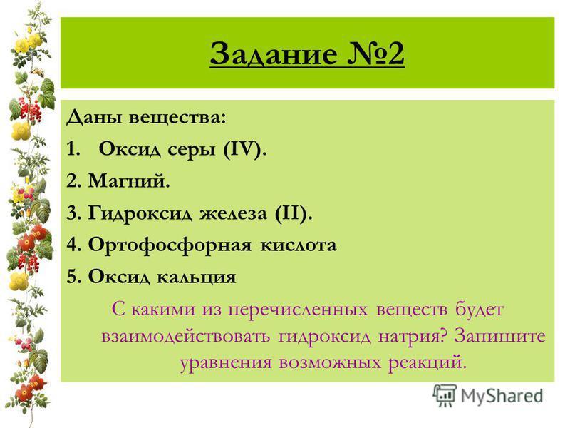 Задание 2 Даны вещества: 1. Оксид серы (IV). 2. Магний. 3. Гидроксид железа (II). 4. Ортофосфорная кислота 5. Оксид кальция С какими из перечисленных веществ будет взаимодействовать гидроксид натрия? Запишите уравнения возможных реакций.