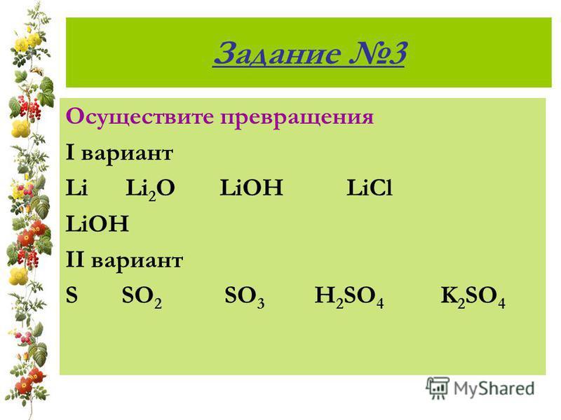 Задание 3 Осуществите превращения I вариант Li Li 2 O LiOH LiCl LiOH II вариант S SO 2 SO 3 H 2 SO 4 K 2 SO 4