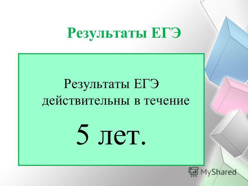 Результаты ЕГЭ Результаты ЕГЭ действительны в течение 5 лет.