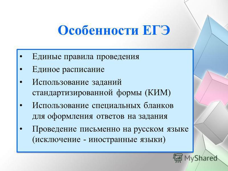 Особенности ЕГЭ Единые правила проведения Единое расписание Использование заданий стандартизированной формы (КИМ) Использование специальных бланков для оформления ответов на задания Проведение письменно на русском языке (исключение - иностранные язык