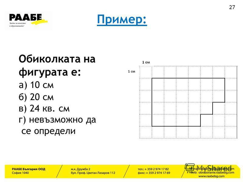 Пример: 1 см Обиколката на фигурата е: а ) 10 см б) 20 см в) 24 кв. см г) невъзможно да се определи 27