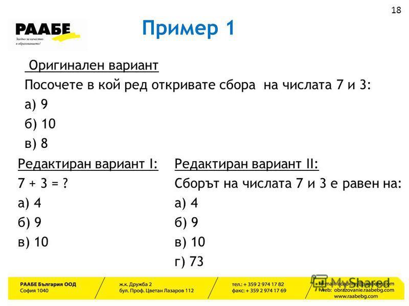Пример 1 Оригинален вариант Посочете в кой ред откривате сбора на числата 7 и 3: а) 9 б) 10 в) 8 Редактиран вариант I: 7 + 3 = ? а) 4 б) 9 в) 10 Редактиран вариант II: Сборът на числата 7 и 3 е равен на: а) 4 б) 9 в) 10 г) 73 18