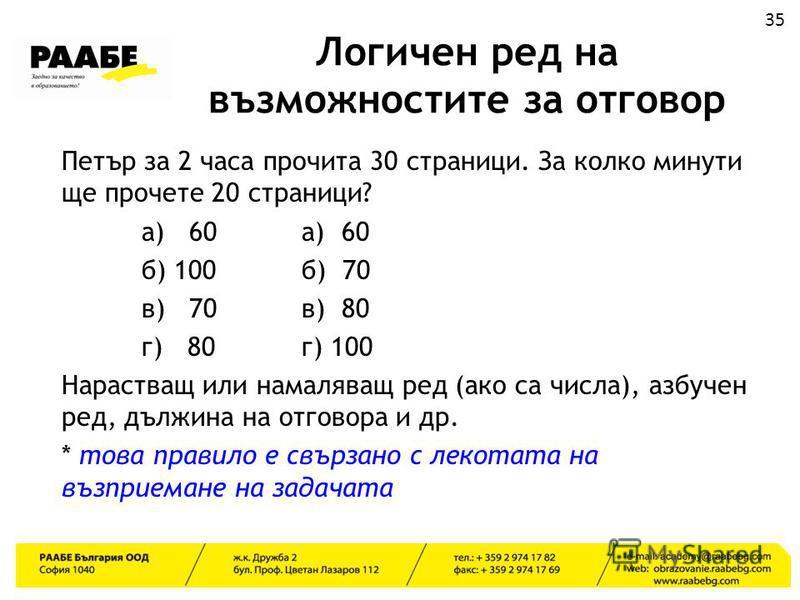 Логичен ред на възможностите за отговор Петър за 2 часа прочита 30 страници. За колко минути ще прочете 20 страници? а) 60а) 60 б) 100б) 70 в) 70в) 80 г) 80г) 100 Нарастващ или намаляващ ред (ако са числа), азбучен ред, дължина на отговора и др. * то