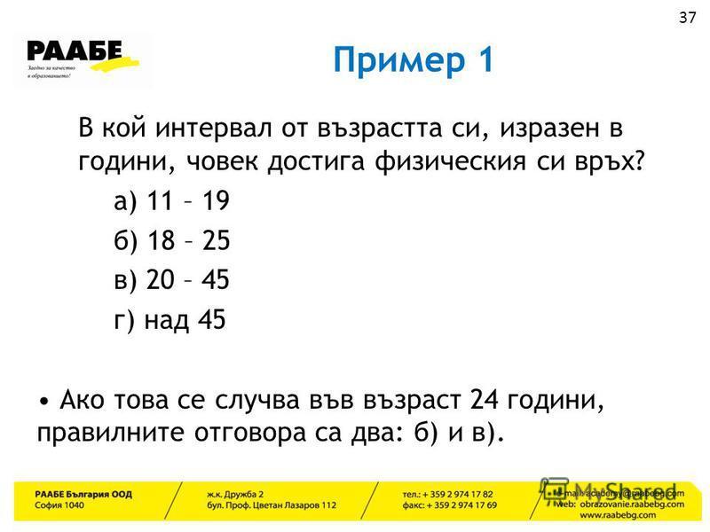 Пример 1 В кой интервал от възрастта си, изразен в години, човек достига физическия си връх? а) 11 – 19 б) 18 – 25 в) 20 – 45 г) над 45 Ако това се случва във възраст 24 години, правилните отговора са два: б) и в). 37
