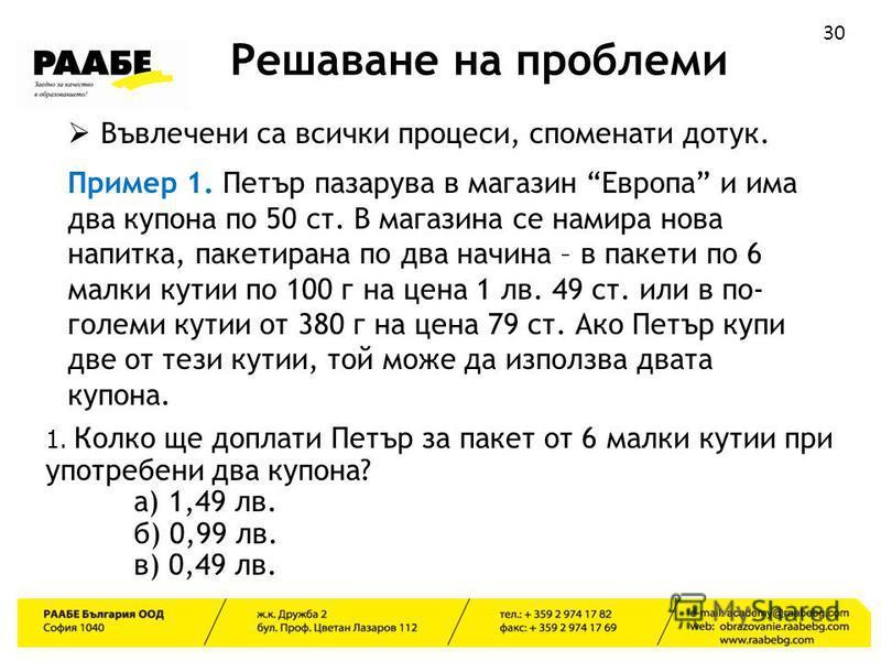 30 Решаване на проблеми Въвлечени са всички процеси, споменати дотук. Пример 1. Петър пазарува в магазин Европа и има два купона по 50 ст. В магазина се намира нова напитка, пакетирана по два начина – в пакети по 6 малки кутии по 100 г на цена 1 лв.