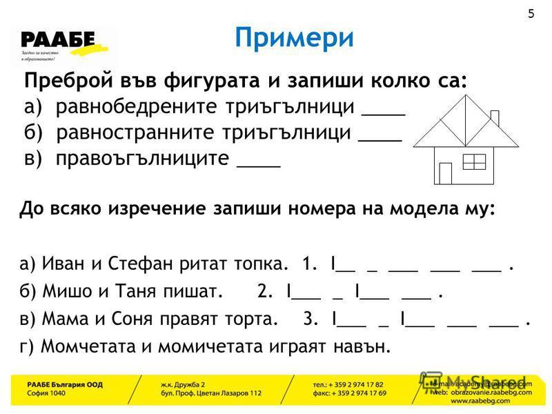 Примери 5 Преброй във фигурата и запиши колко са: а) равнобедрените триъгълници ____ б) равностранните триъгълници ____ в) правоъгълниците ____ До всяко изречение запиши номера на модела му: а) Иван и Стефан ритат топка. 1. I__ _ ___ ___ ___. б) Мишо