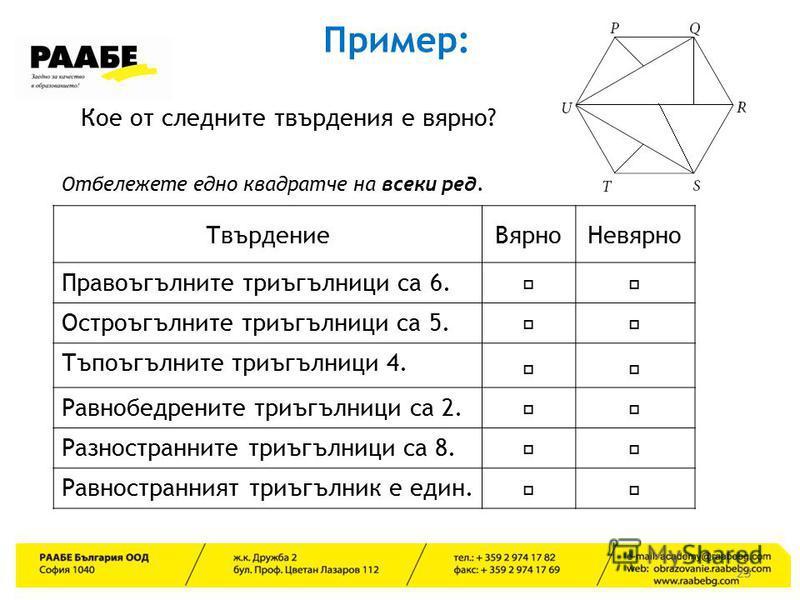 23 Пример: Кое от следните твърдения е вярно? Отбележете едно квадратче на всеки ред. ТвърдениеВярноНевярно Правоъгълните триъгълници са 6. Остроъгълните триъгълници са 5. Тъпоъгълните триъгълници 4. Равнобедрените триъгълници са 2. Разностранните тр