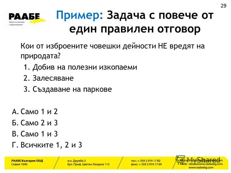 Пример: Задача с повече от един правилен отговор Кои от изброените човешки дейности НЕ вредят на природата? 1. Добив на полезни изкопаеми 2. Залесяване 3. Създаване на паркове А.Само 1 и 2 Б.Само 2 и 3 В.Само 1 и 3 Г.Всичките 1, 2 и 3 29