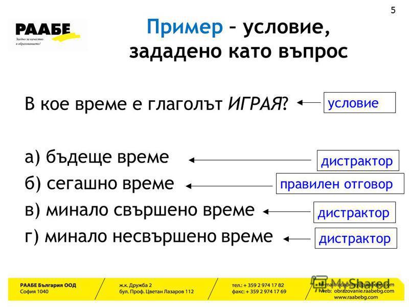Пример – условие, зададено като въпрос В кое време е глаголът ИГРАЯ? а) бъдеще време б) сегашно време в) минало свършено време г) минало несвършено време 5 условие дистрактор правилен отговор