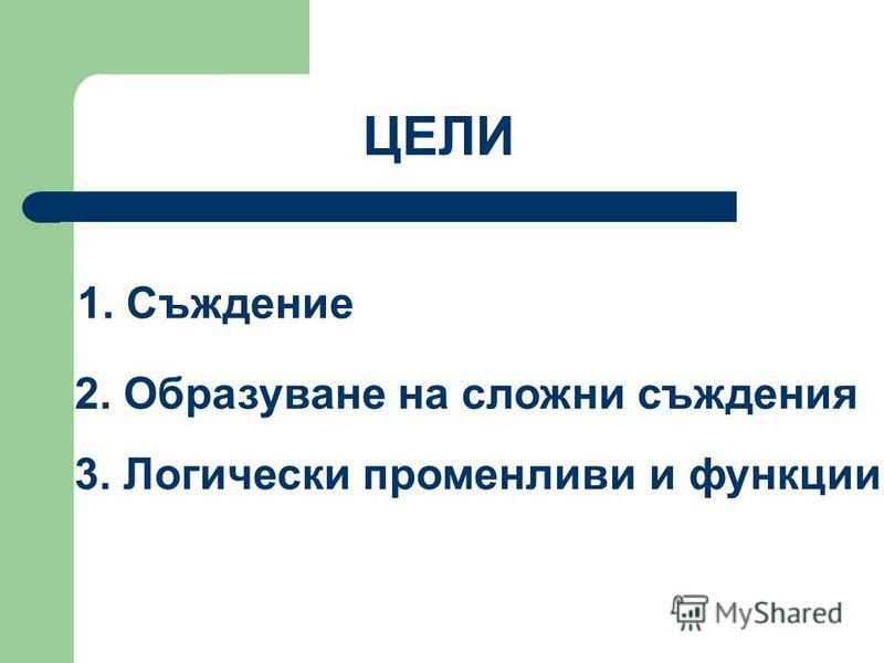 1. Съждение 2. Образуване на сложни съждения 3. Логически променливи и функции ЦЕЛИ