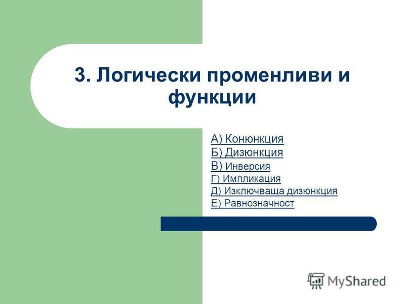 3. Логически променливи и функции А) Конюнкция Б) Дизюнкция В) Инверсия Г) Импликация Д) Изключваща дизюнкция Е) Равнозначност