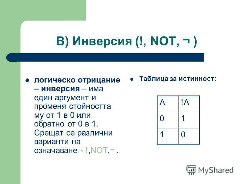В) Инверсия (!, NOT, ¬ ) логическо отрицание – инверсия – има един аргумент и променя стойността му от 1 в 0 или обратно от 0 в 1. Срещат се различни варианти на означаване - !,NOT,¬. Таблица за истинност: A!A 01 10