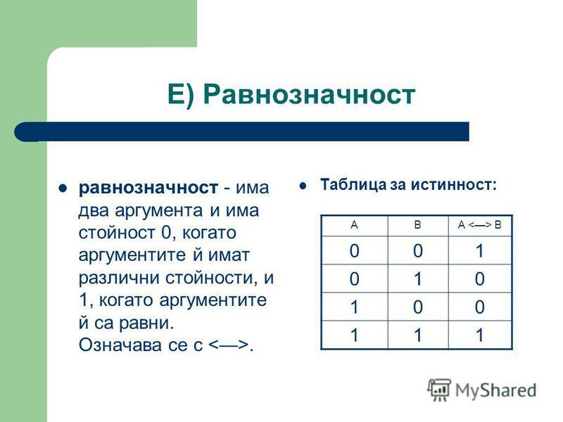 Е) Равнозначност равнозначност - има два аргумента и има стойност 0, когато аргументите й имат различни стойности, и 1, когато аргументите й са равни. Означава се с <>. Таблица за истинност: ABA <> B 001 010 100 111