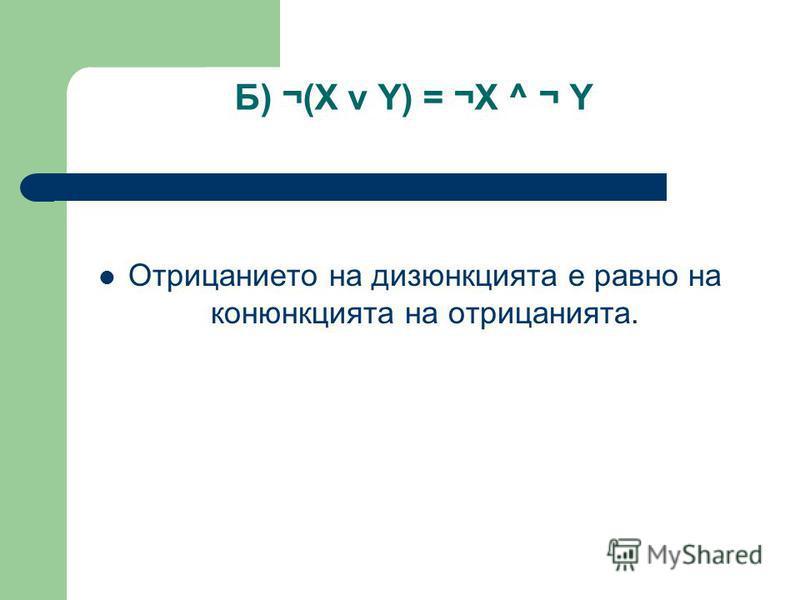 Б) ¬(X v Y) = ¬X ^ ¬ Y Отрицанието на дизюнкцията е равно на конюнкцията на отрицанията.
