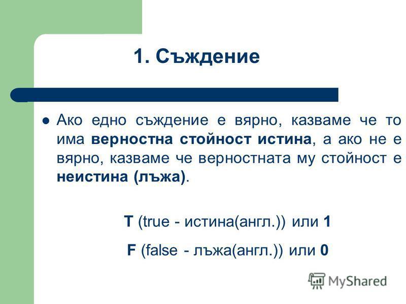 Ако едно съждение е вярно, казваме че то има верностна стойност истина, а ако не е вярно, казваме че верностната му стойност е неистина (лъжа). 1. Съждение Т (true - истина(англ.)) или 1 F (false - лъжа(англ.)) или 0