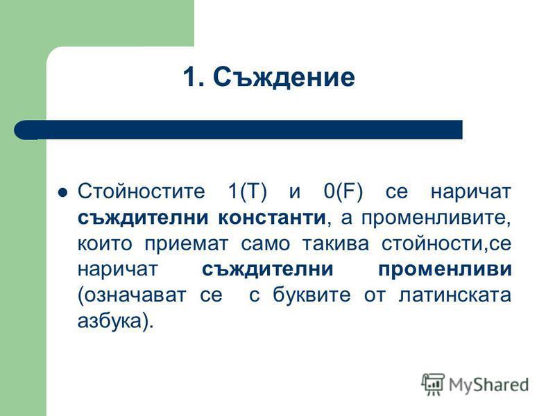 Стойностите 1(Т) и 0(F) се наричат съждителни константи, а променливите, които приемат само такива стойности,се наричат съждителни променливи (означават се с буквите от латинската азбука). 1. Съждение