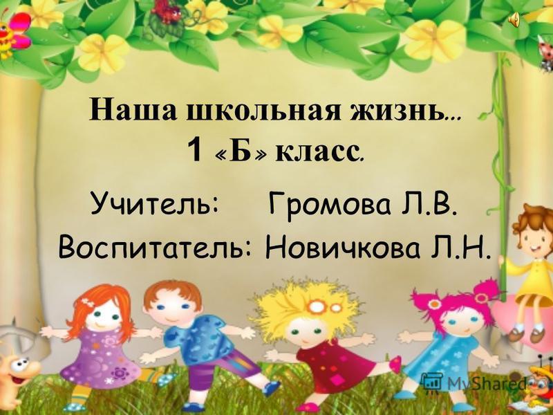 Наша школьная жизнь … 1 « Б » класс. Учитель: Громова Л.В. Воспитатель: Новичкова Л.Н.