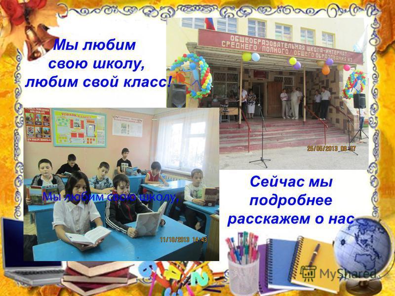 Мы любим свою школу, Сейчас мы подробнее расскажем о нас Мы любим свою школу, любим свой класс!